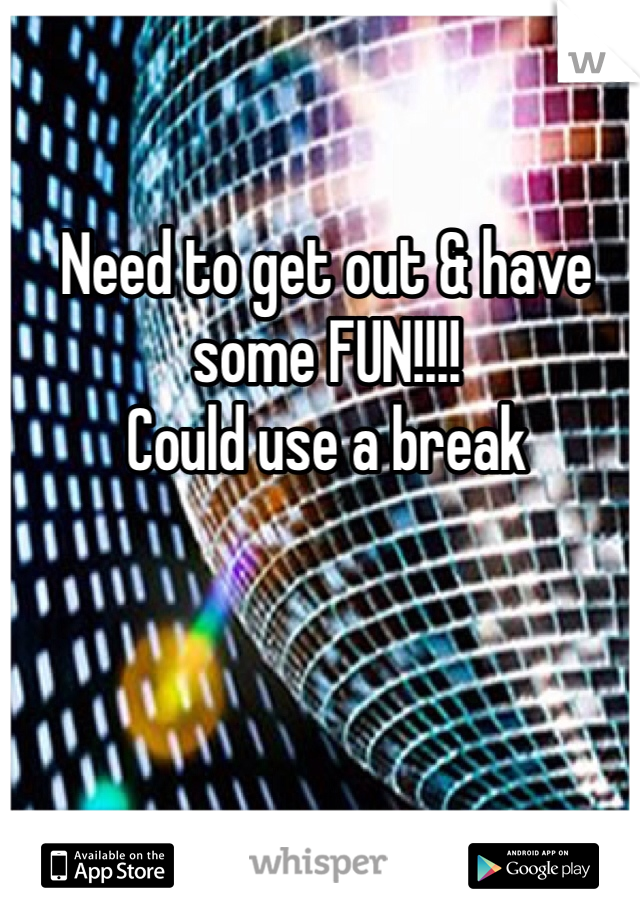 Need to get out & have some FUN!!!! Could use a break