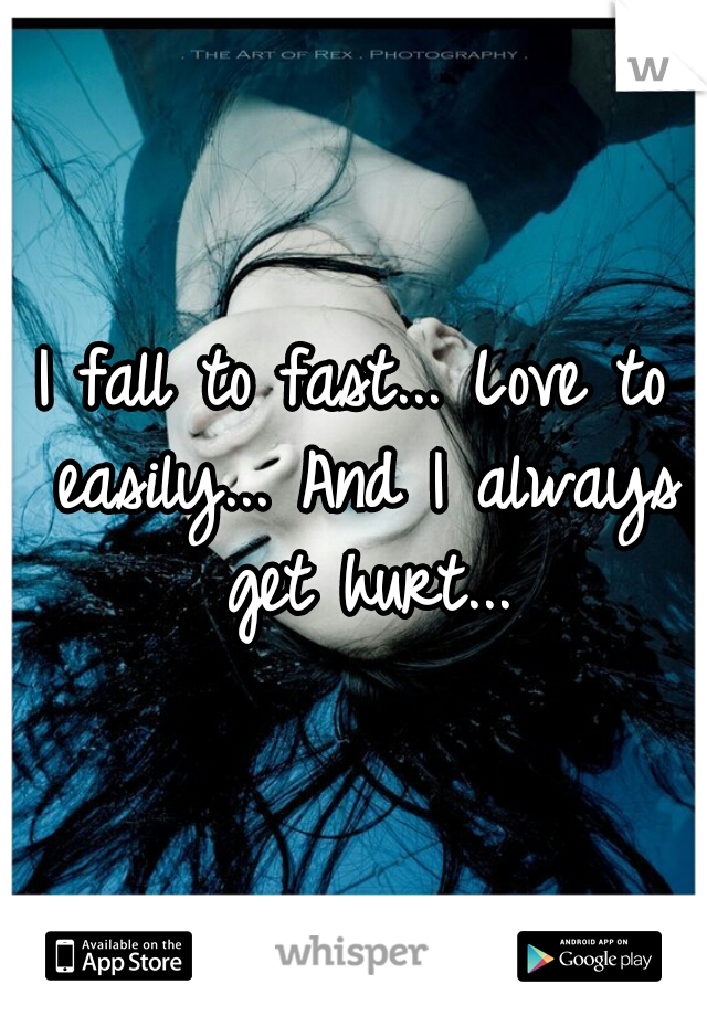 I fall to fast... Love to easily... And I always get hurt...