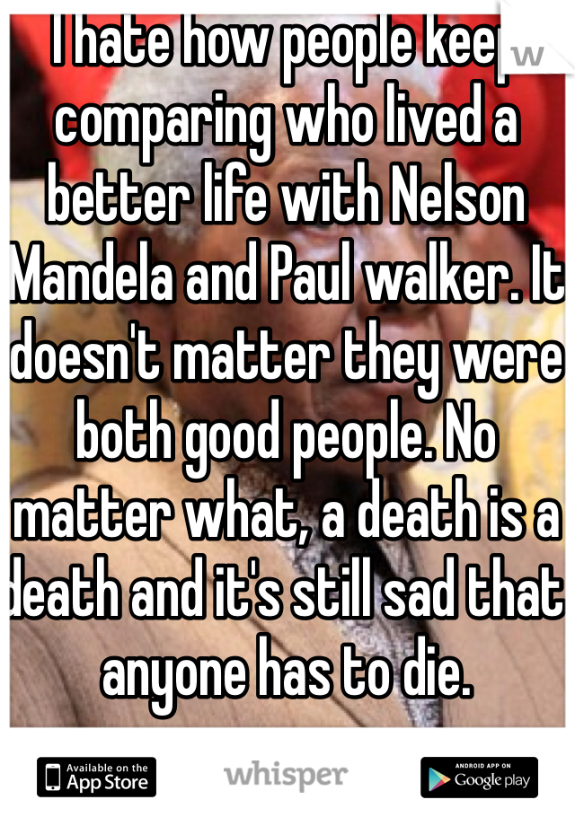 I hate how people keep comparing who lived a better life with Nelson Mandela and Paul walker. It doesn't matter they were both good people. No matter what, a death is a death and it's still sad that anyone has to die.