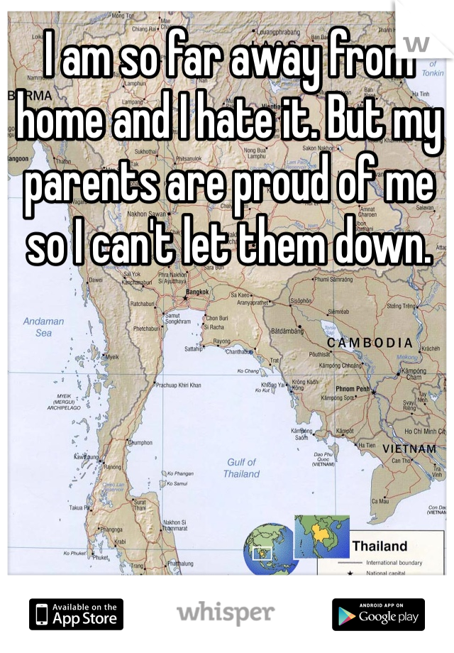 I am so far away from home and I hate it. But my parents are proud of me so I can't let them down.