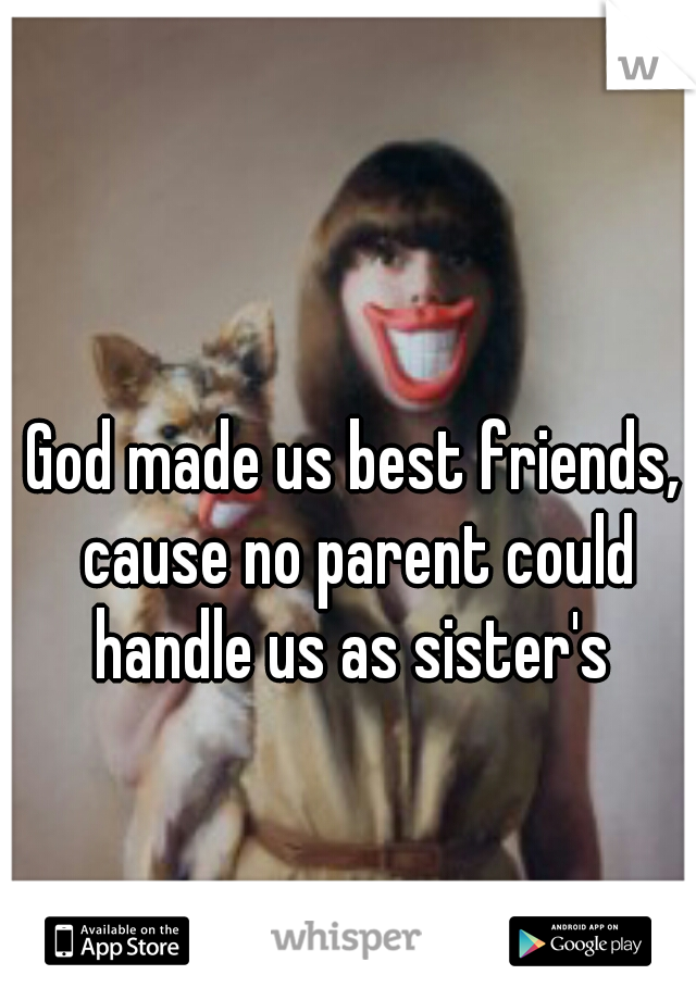 God made us best friends, cause no parent could handle us as sister's