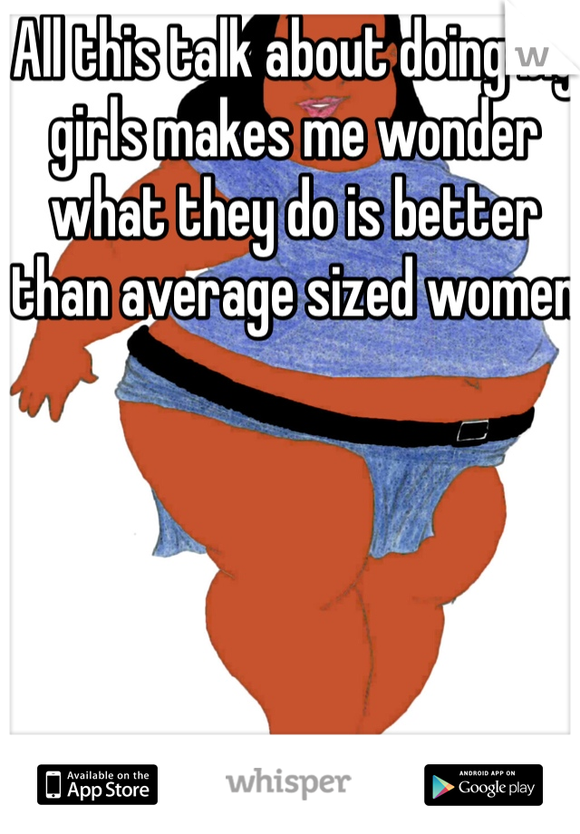 All this talk about doing big girls makes me wonder what they do is better than average sized women