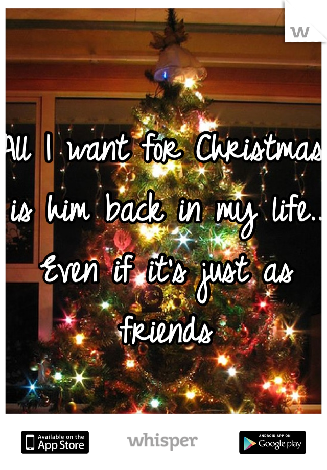 All I want for Christmas is him back in my life.. Even if it's just as friends