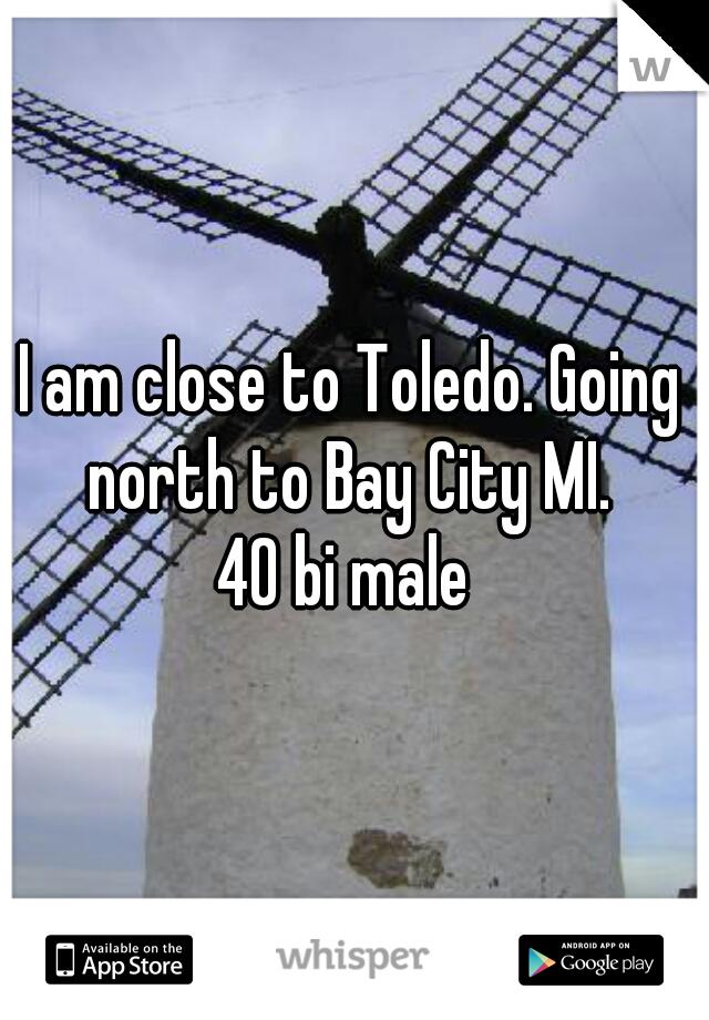 I am close to Toledo. Going north to Bay City MI.  40 bi male