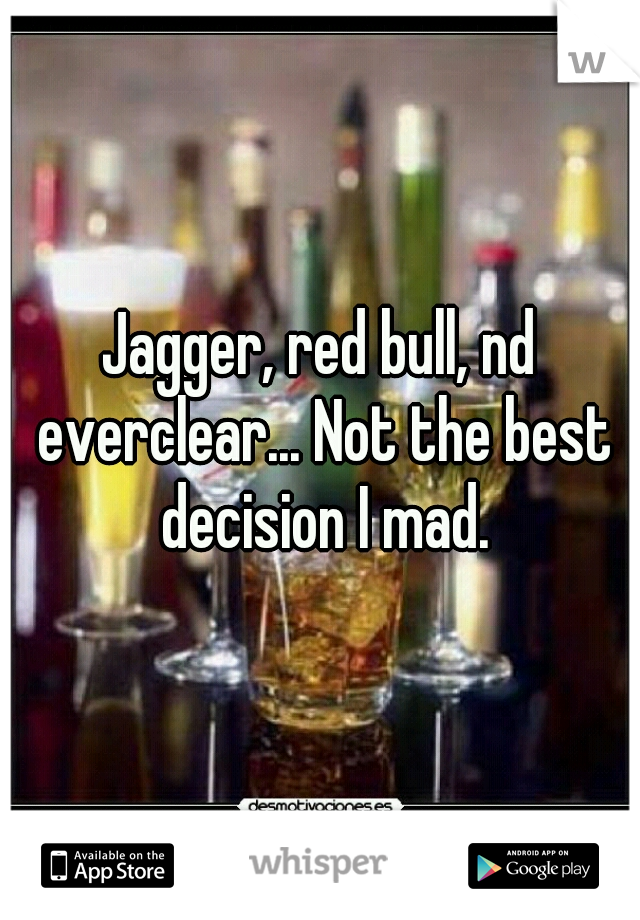 Jagger, red bull, nd everclear... Not the best decision I mad.