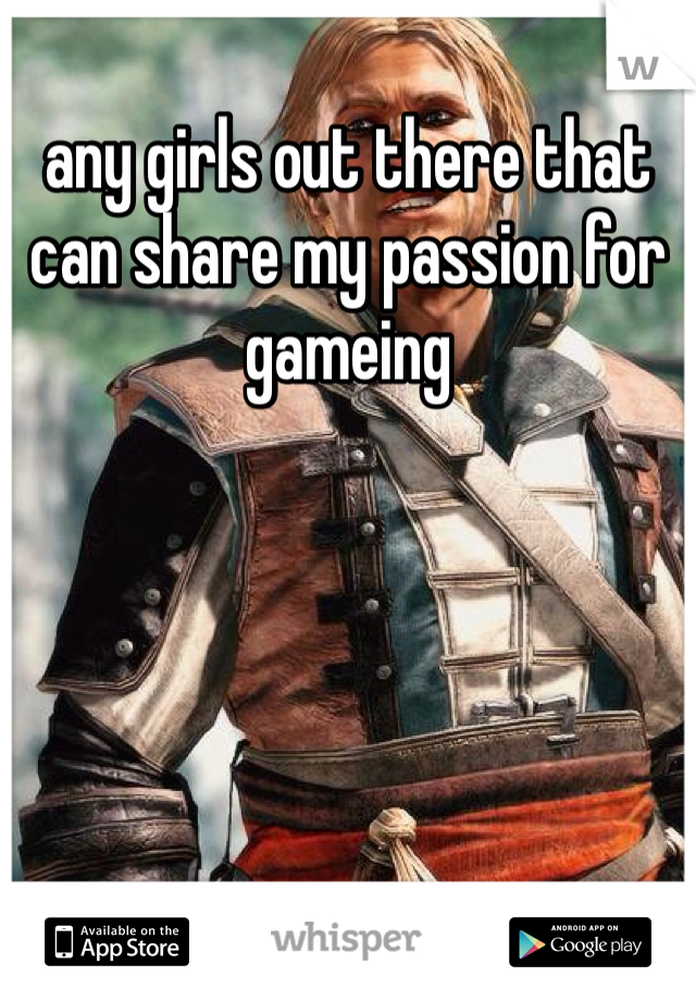 any girls out there that can share my passion for gameing