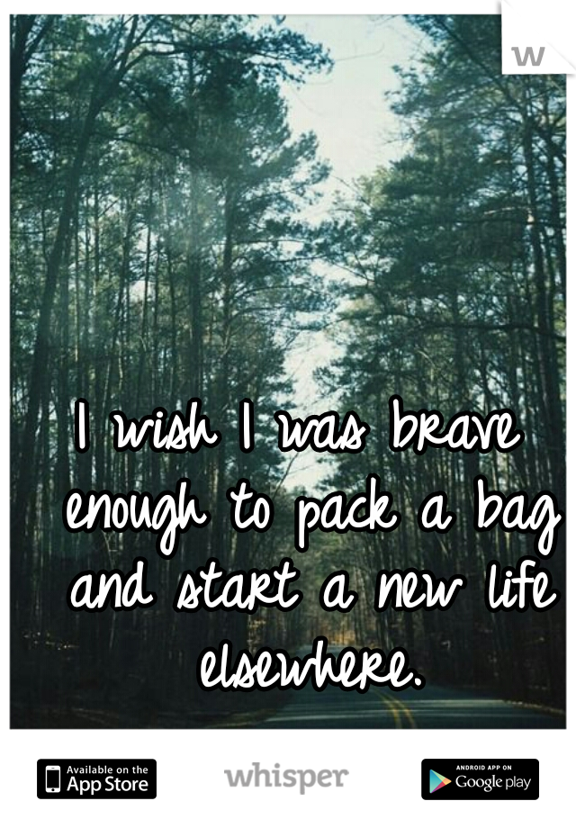 I wish I was brave enough to pack a bag and start a new life elsewhere.