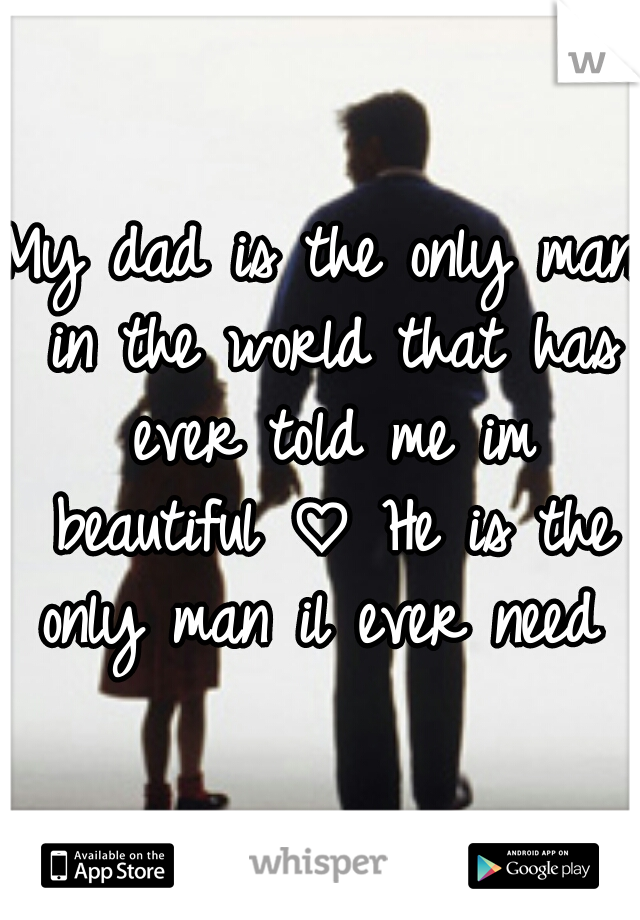 My dad is the only man in the world that has ever told me im beautiful ♡ He is the only man il ever need ♡