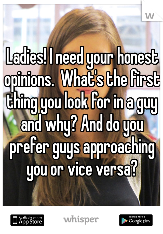 Ladies! I need your honest opinions.  What's the first thing you look for in a guy and why? And do you prefer guys approaching you or vice versa?