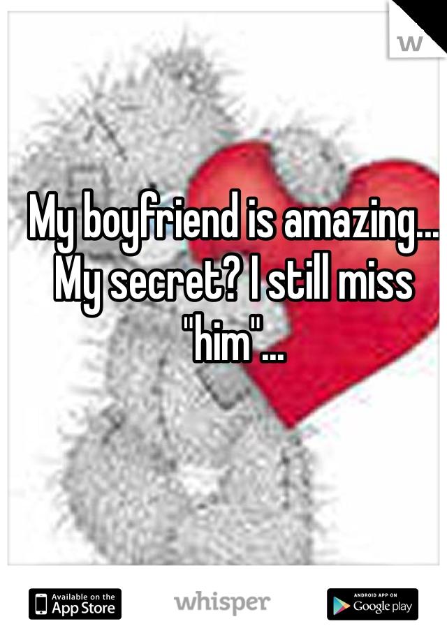 "My boyfriend is amazing... My secret? I still miss ""him""..."