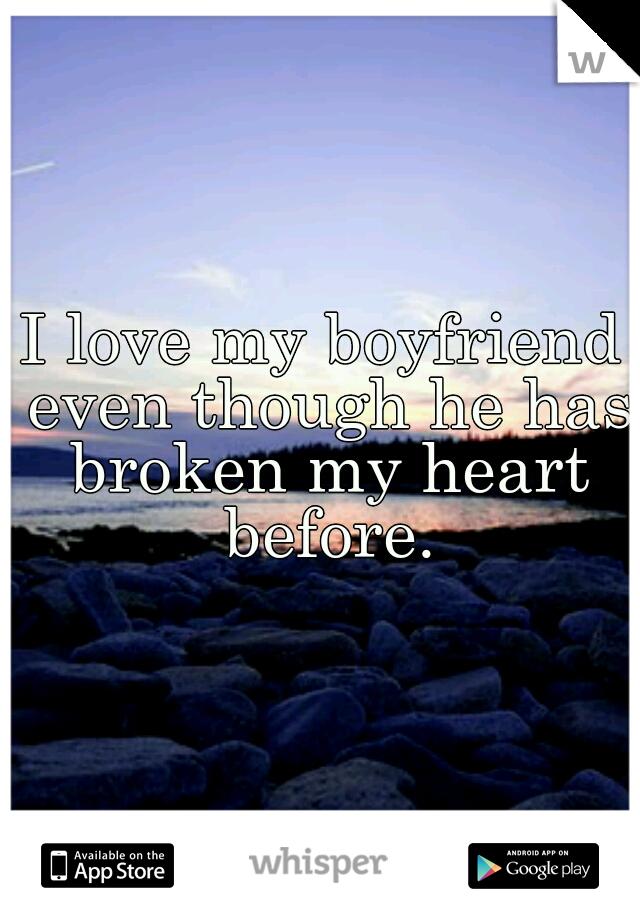 I love my boyfriend even though he has broken my heart before.