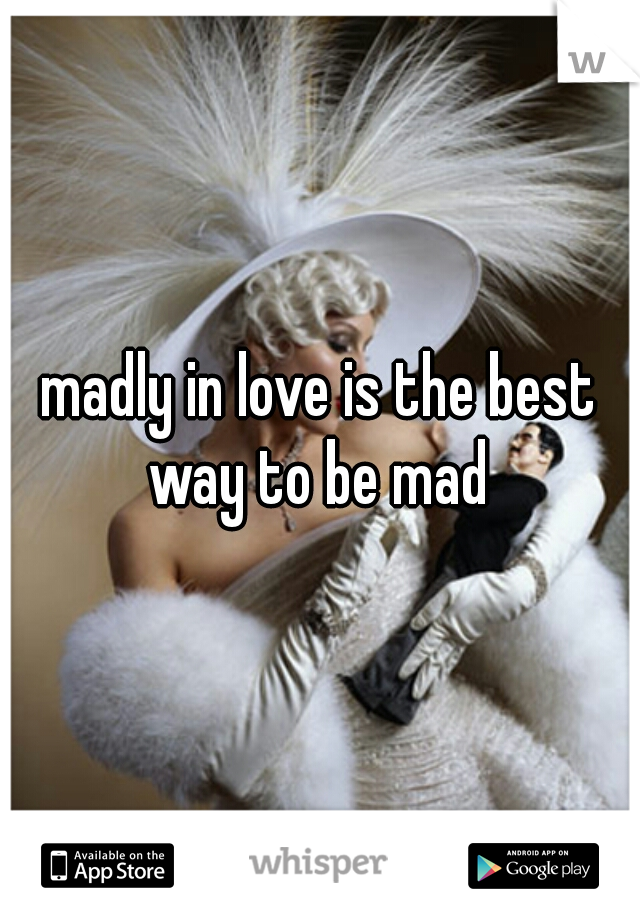 madly in love is the best way to be mad