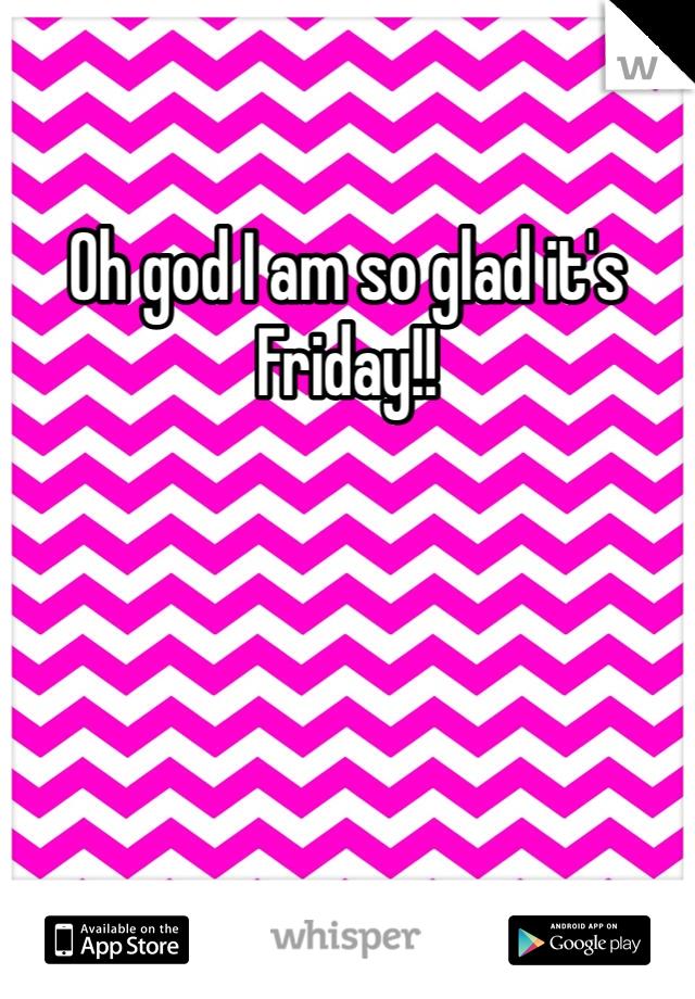 Oh god I am so glad it's Friday!!