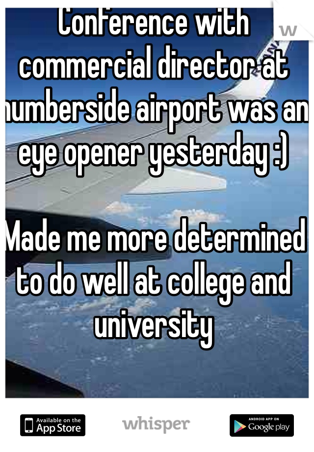 Conference with commercial director at humberside airport was an eye opener yesterday :)  Made me more determined to do well at college and university
