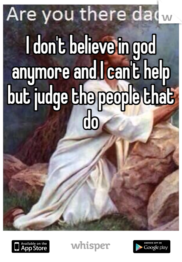I don't believe in god anymore and I can't help but judge the people that do
