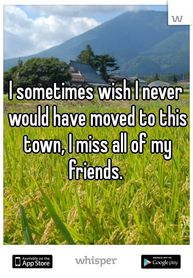 I sometimes wish I never would have moved to this town, I miss all of my friends.