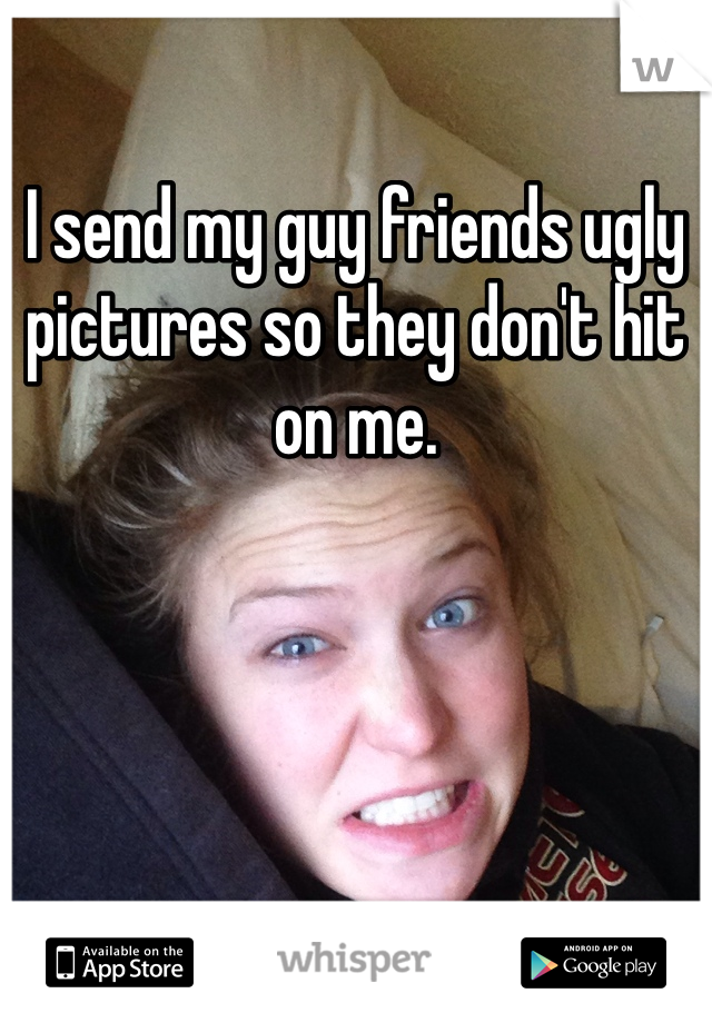 I send my guy friends ugly pictures so they don't hit on me.