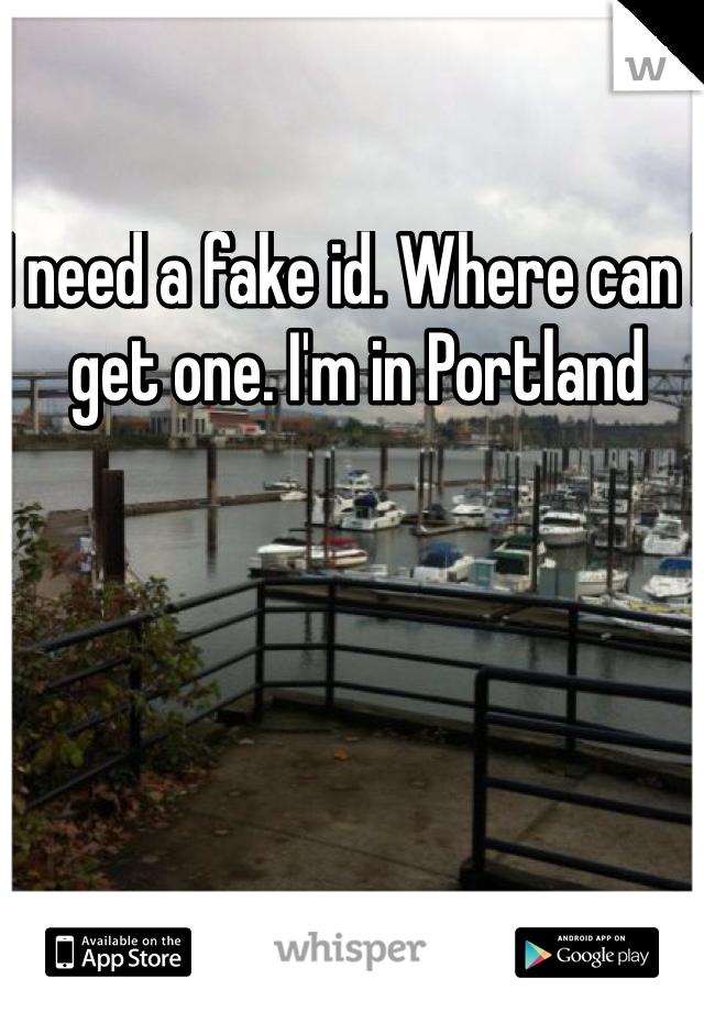 I need a fake id. Where can I get one. I'm in Portland