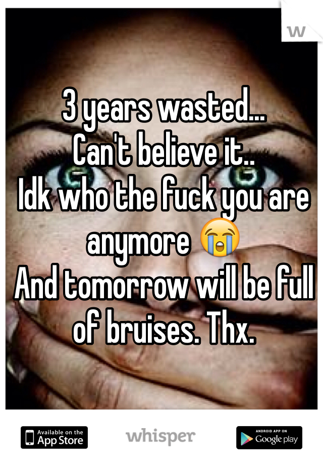 3 years wasted... Can't believe it.. Idk who the fuck you are anymore 😭 And tomorrow will be full of bruises. Thx.