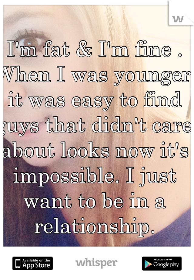 I'm fat & I'm fine . When I was younger  it was easy to find guys that didn't care about looks now it's impossible. I just want to be in a relationship.