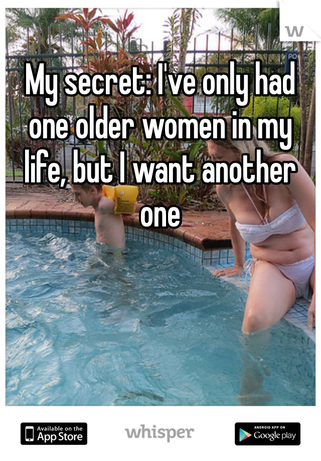 My secret: I've only had one older women in my life, but I want another one