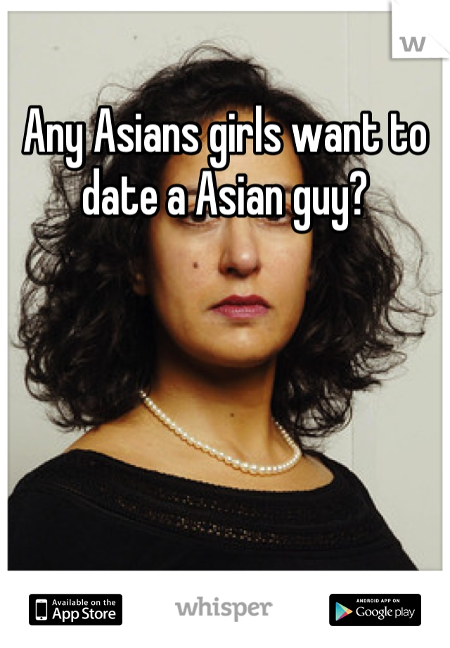 Any Asians girls want to date a Asian guy?