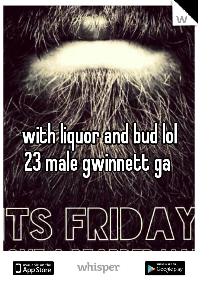 with liquor and bud lol  23 male gwinnett ga