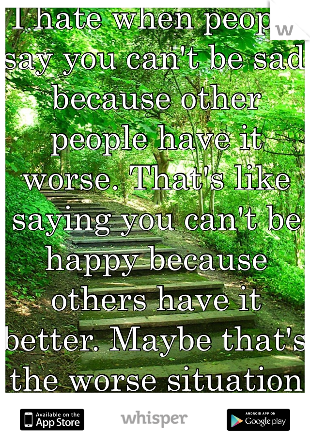I hate when people say you can't be sad because other people have it worse. That's like saying you can't be happy because others have it better. Maybe that's the worse situation for them