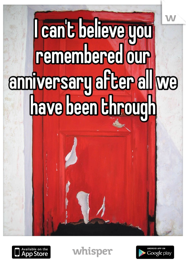 I can't believe you remembered our anniversary after all we have been through