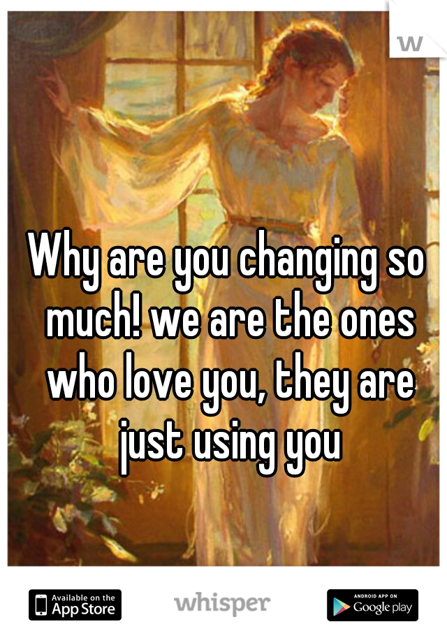 Why are you changing so much! we are the ones who love you, they are just using you