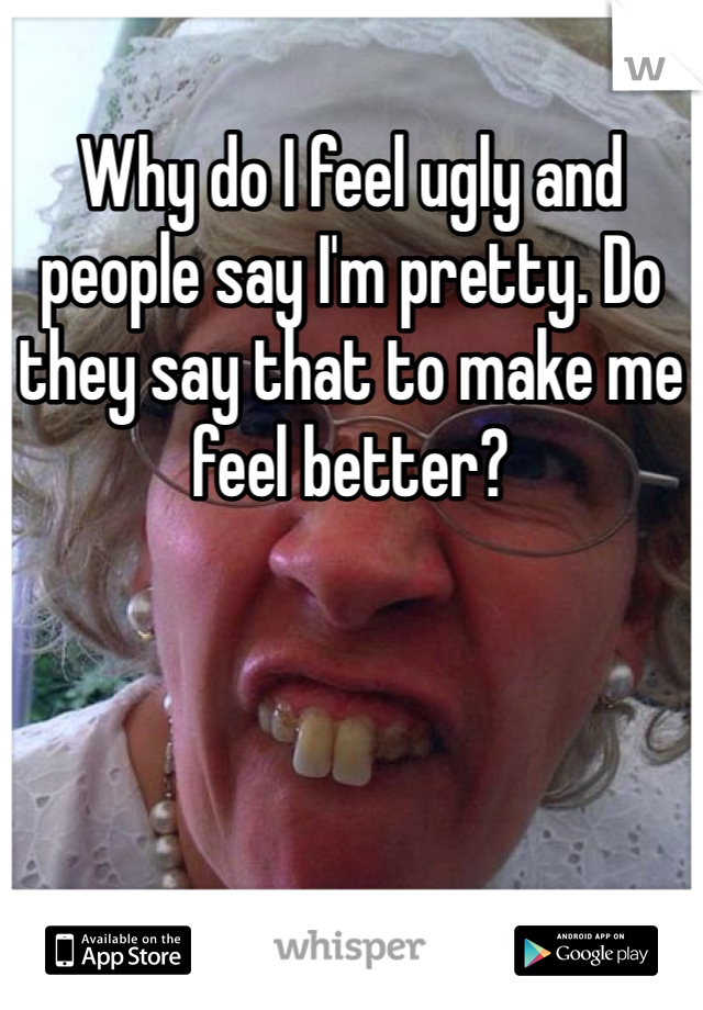 Why do I feel ugly and people say I'm pretty. Do they say that to make me feel better?