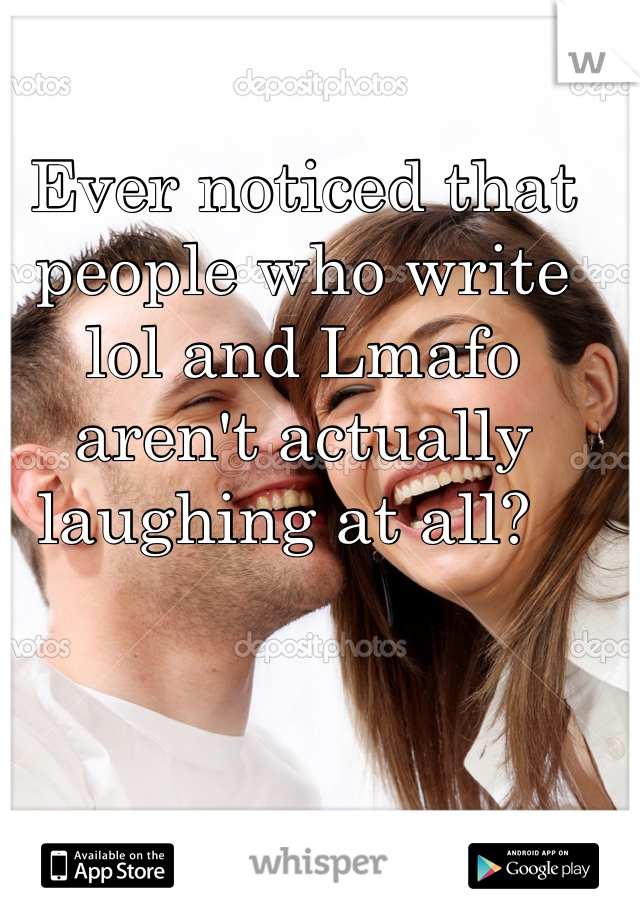 Ever noticed that people who write lol and Lmafo aren't actually laughing at all?