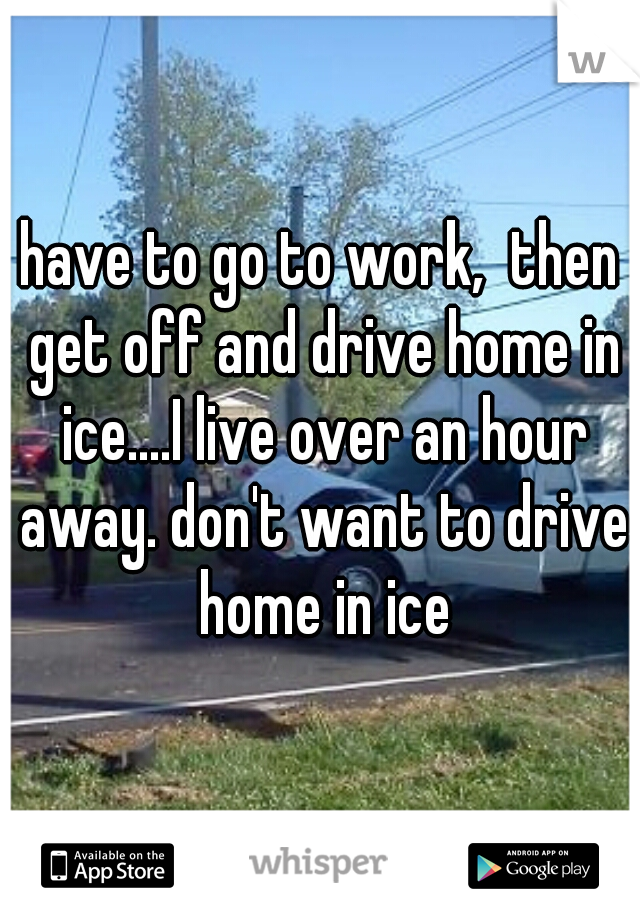 have to go to work,  then get off and drive home in ice....I live over an hour away. don't want to drive home in ice