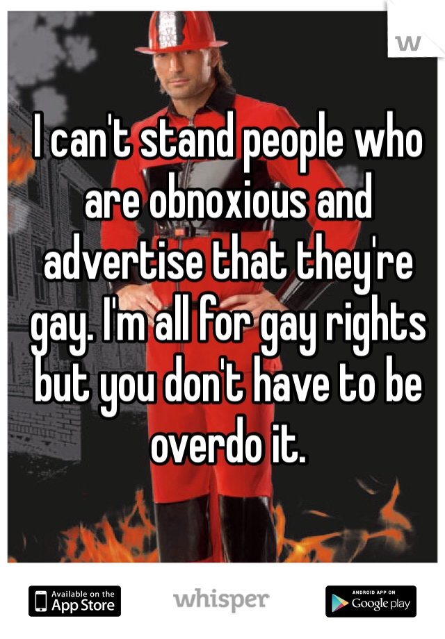 I can't stand people who are obnoxious and advertise that they're gay. I'm all for gay rights but you don't have to be overdo it.