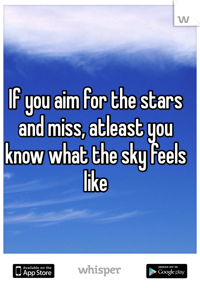 If you aim for the stars and miss, atleast you know what the sky feels like