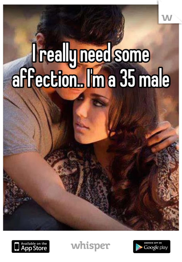 I really need some affection.. I'm a 35 male
