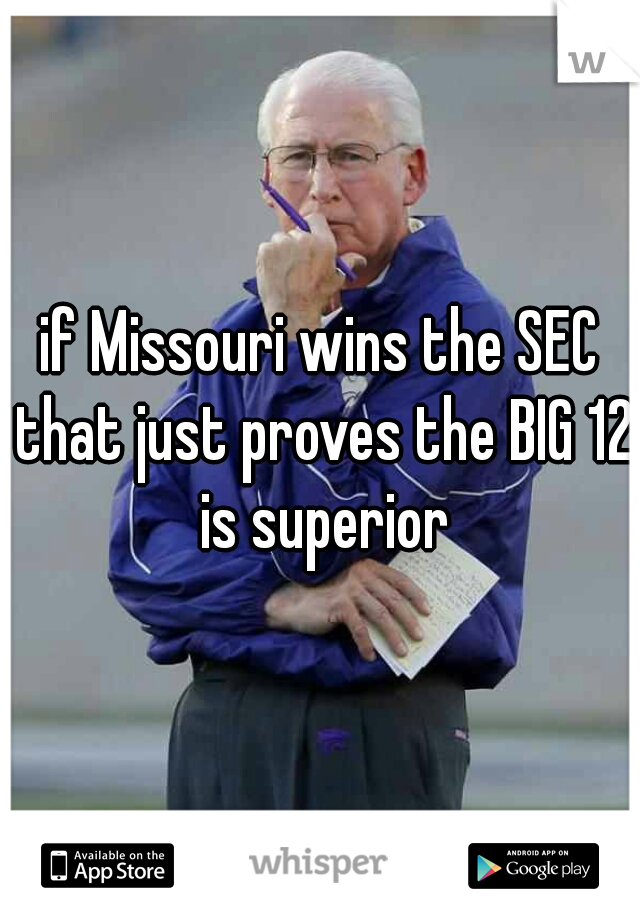 if Missouri wins the SEC that just proves the BIG 12 is superior