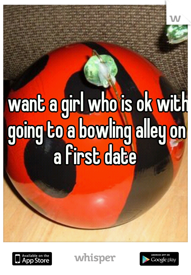 i want a girl who is ok with going to a bowling alley on a first date