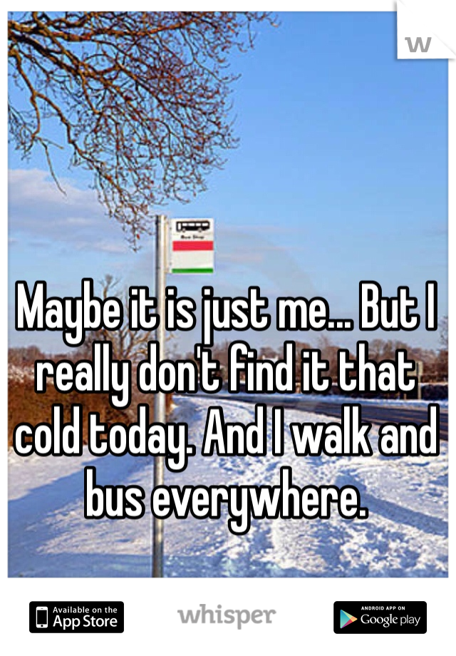 Maybe it is just me... But I really don't find it that cold today. And I walk and bus everywhere.
