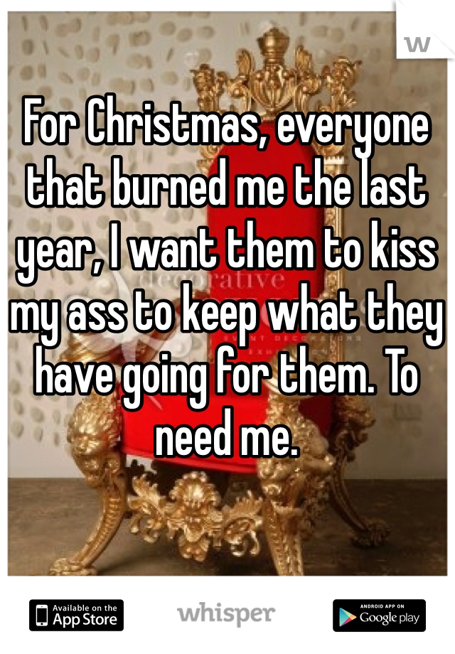 For Christmas, everyone that burned me the last year, I want them to kiss my ass to keep what they have going for them. To need me.