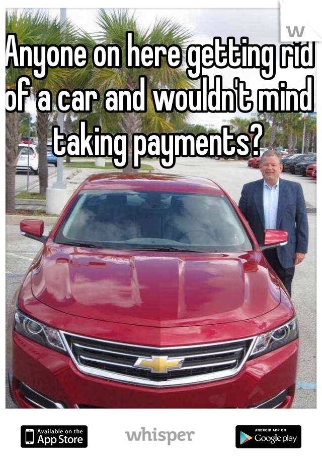 Anyone on here getting rid of a car and wouldn't mind taking payments?
