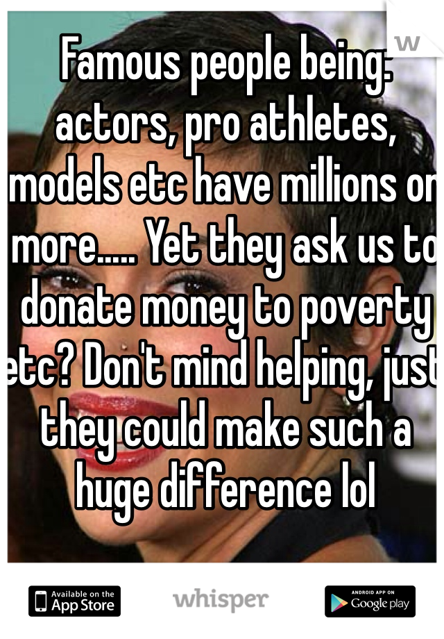 Famous people being: actors, pro athletes, models etc have millions or more..... Yet they ask us to donate money to poverty etc? Don't mind helping, just they could make such a huge difference lol