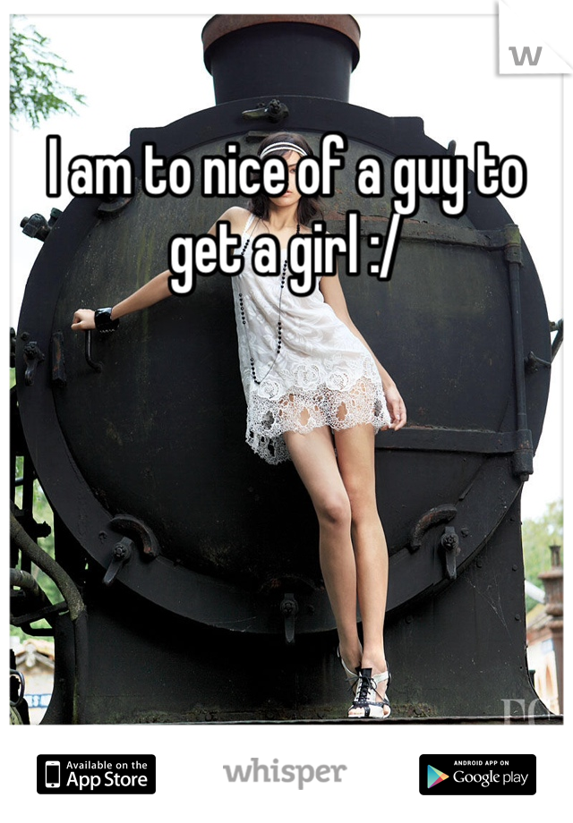 I am to nice of a guy to get a girl :/