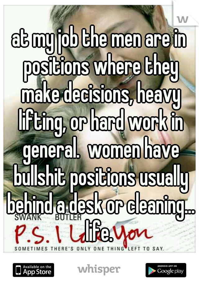 at my job the men are in positions where they make decisions, heavy lifting, or hard work in general.  women have bullshit positions usually behind a desk or cleaning... life.