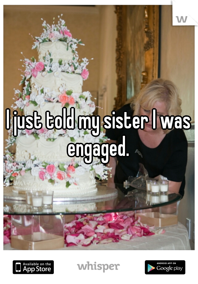 I just told my sister I was engaged.