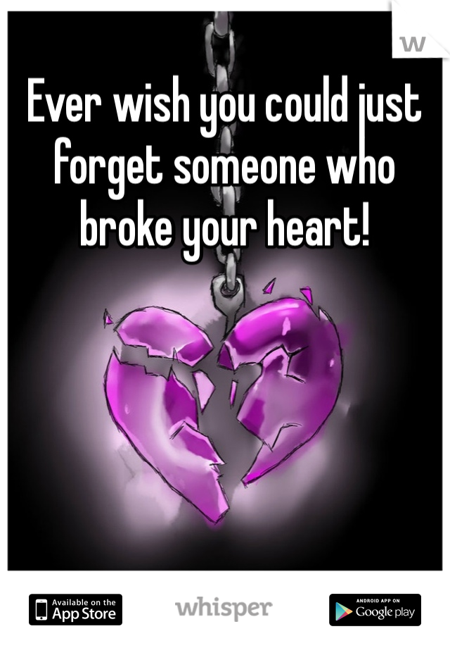 Ever wish you could just forget someone who broke your heart!