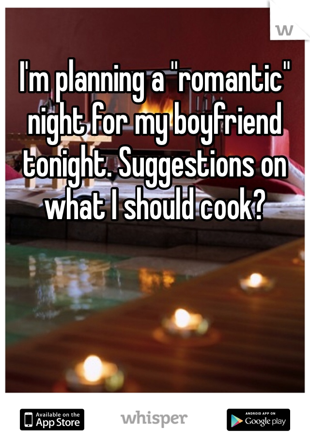 """I'm planning a """"romantic"""" night for my boyfriend tonight. Suggestions on what I should cook?"""