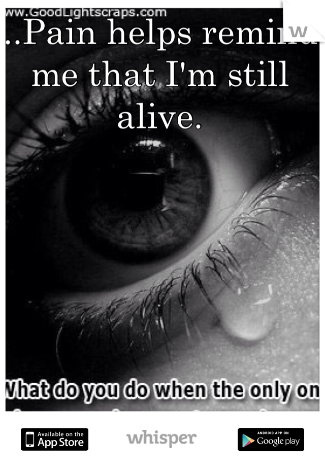 ...Pain helps remind me that I'm still alive.
