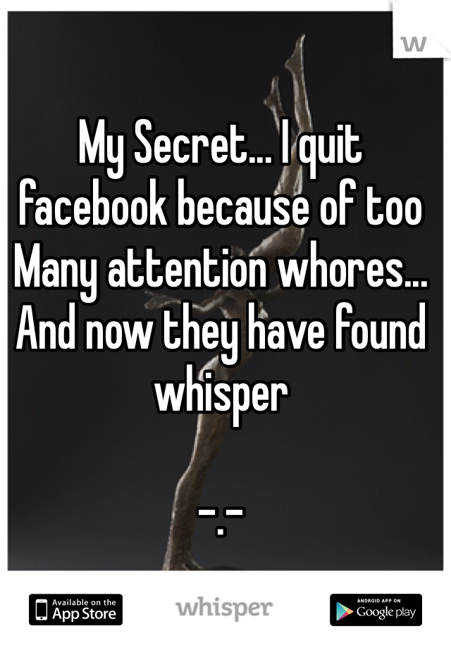 My Secret... I quit facebook because of too Many attention whores... And now they have found whisper  -.-