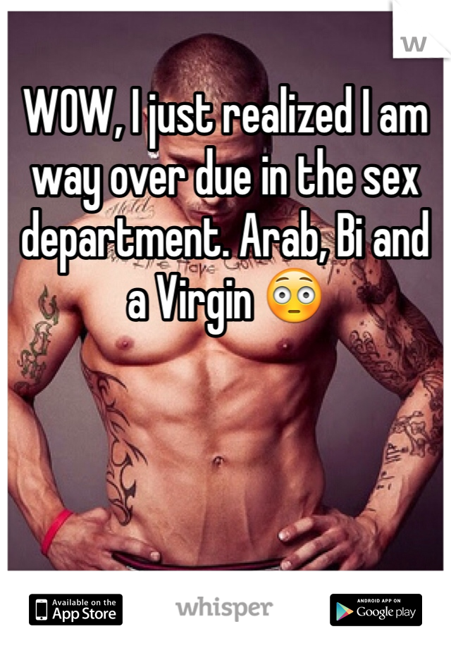 WOW, I just realized I am way over due in the sex department. Arab, Bi and a Virgin 😳